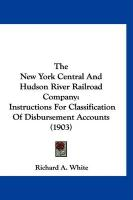 The New York Central and Hudson River Railroad Company: Instructions for Classification of Disbursement Accounts (1903) - White, Richard A.