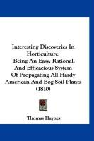 Interesting Discoveries in Horticulture: Being an Easy, Rational, and Efficacious System of Propagating All Hardy American and Bog Soil Plants (1810) - Haynes, Thomas