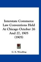 Interstate Commerce Law Conventions Held at Chicago October 26 and 27, 1905 (1905) - Wendling, G. X.