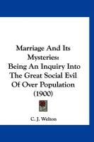 Marriage and Its Mysteries: Being an Inquiry Into the Great Social Evil of Over Population (1900) - Welton, C. J.