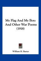 My Flag and My Boy: And Other War Poems (1918) - Barter, William H.