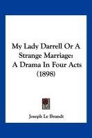 My Lady Darrell or a Strange Marriage: A Drama in Four Acts (1898) - Brandt, Joseph Le