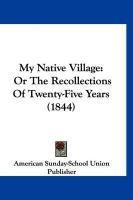 My Native Village: Or the Recollections of Twenty-Five Years (1844) - American Sunday School Union Publisher