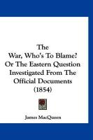 The War, Who's to Blame? or the Eastern Question Investigated from the Official Documents (1854) - Macqueen, James
