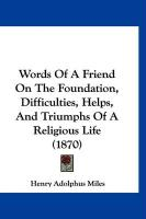 Words of a Friend on the Foundation, Difficulties, Helps, and Triumphs of a Religious Life (1870) - Miles, Henry Adolphous