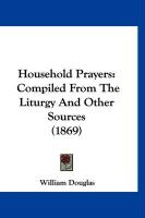 Household Prayers: Compiled from the Liturgy and Other Sources (1869) - Douglas, William