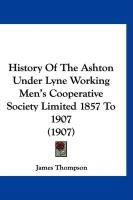 History of the Ashton Under Lyne Working Men's Cooperative Society Limited 1857 to 1907 (1907) - Thompson, James