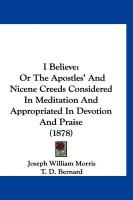 I Believe: Or the Apostles' and Nicene Creeds Considered in Meditation and Appropriated in Devotion and Praise (1878) - Morris, Joseph William