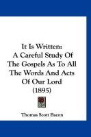 It Is Written: A Careful Study of the Gospels as to All the Words and Acts of Our Lord (1895) - Bacon, Thomas Scott