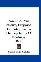 Plan of a Penal Statute, Proposed for Adoption to the Legislature of Kentucky (1850) - Nicholas, Samuel Smith