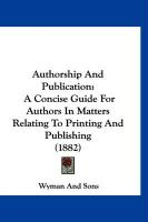 Authorship and Publication: A Concise Guide for Authors in Matters Relating to Printing and Publishing (1882) - Wyman and Sons, And Sons