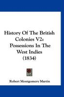 History of the British Colonies V2: Possessions in the West Indies (1834) - Martin, Robert Montgomery