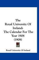 The Royal University of Ireland: The Calendar for the Year 1908 (1908) - Royal University of Ireland, University