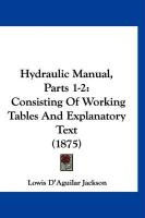 Hydraulic Manual, Parts 1-2: Consisting of Working Tables and Explanatory Text (1875) - Jackson, Lowis D'Aguilar