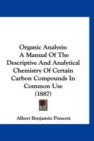 Organic Analysis: A Manual of the Descriptive and Analytical Chemistry of Certain Carbon Compounds in Common Use (1887) - Prescott, Albert Benjamin