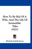 How to Be Rid of a Wife, and the Lily of Annandale: Tales (1823) - Spence, Elizabeth Isabella