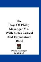 The Plays of Philip Massinger V3: With Notes Critical and Explanatory (1805) - Massinger, Philip