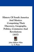 History of South America and Mexico: Comprising Their Discovery, Geography, Politics, Commerce and Revolutions (1837) - Niles, John Milton; Pease, L. T.
