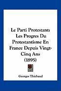 Le Parti Protestant: Les Progres Du Protestantisme En France Depuis Vingt-Cinq ANS (1895) - Thiebaud, Georges
