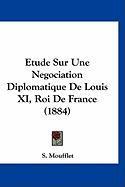 Etude Sur Une Negociation Diplomatique de Louis XI, Roi de France (1884) - Moufflet, S.