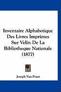 Inventaire Alphabetique Des Livres Imprimes Sur Velin de La Bibliotheque Nationale (1877) - Van Praet, Joseph