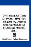 Droit Maritime, Table de 60 ANS, 1804-1864: L'Egislation, Doctrine Et Jurisprudence Sur L'Abordage Maritime (1865) - Caumont, Aldrick Isidore Ferdinand