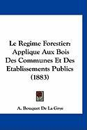 Le Regime Forestier: Applique Aux Bois Des Communes Et Des Etablissements Publics (1883) - De La Grye, A. Bouquet