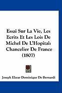 Essai Sur La Vie, Les Ecrits Et Les Lois de Michel de L'Hopital: Chancelier de France (1807) - De Bernardi, Joseph Elzear Dominique