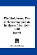 Die Einfuhrung Der Verbesserungspunkte in Hessen Von 1604-1610 (1849) - Heppe, Heinrich