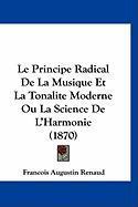 Le Principe Radical de La Musique Et La Tonalite Moderne Ou La Science de L'Harmonie (1870) - Renaud, Francois Augustin