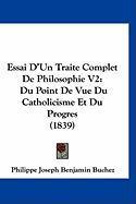 Essai D'Un Traite Complet de Philosophie V2: Du Point de Vue Du Catholicisme Et Du Progres (1839) - Buchez, Philippe Joseph Benjamin