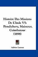 Histoire Des Missions de L'Inde V5: Pondichery, Maissour, Coimbatour (1898) - Launay, Adrien