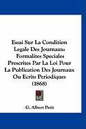 Essai Sur La Condition Legale Des Journaux: Formalites Speciales Prescrites Par La Loi Pour La Publication Des Journaux Ou Ecrits Periodiques (1868) - Petit, G. Albert