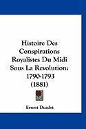 Histoire Des Conspirations Royalistes Du MIDI Sous La Revolution: 1790-1793 (1881) - Duadet, Ernest