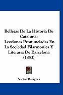 Bellezas de La Historia de Cataluna: Lecciones Pronunciadas En La Sociedad Filarmonica y Literaria de Barcelona (1853) - Balaguer, Victor