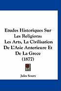 Etudes Historiques Sur Les Religions: Les Arts, La Civilisation de L'Asie Anterieure Et de La Grece (1877) - Soury, Jules