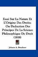 Essai Sur La Nature Et L'Origine Des Droits: Ou Deduction Des Principes de La Science Philosophique de Droit (1818) - Bruckner, Johann A.