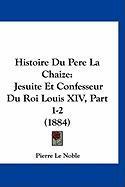 Histoire Du Pere La Chaize: Jesuite Et Confesseur Du Roi Louis XIV, Part 1-2 (1884) - Le Noble, Pierre