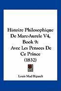 Histoire Philosophique de Marc-Aurele V4, Book 9: Avec Les Pensees de Ce Prince (1832) - Ripault, Louis Mad
