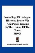 Proceedings of Lexington Historical Society V2: And Papers Relating to the History of the Town (1900) - Lexington Historical Society, Historical