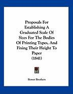 Proposals for Establishing a Graduated Scale of Sizes for the Bodies of Printing Types, and Fixing Their Height to Paper (1841) - Brothers, Bower