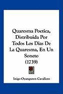 Quaresma Poetica, Distribuida Por Todos Los Dias de La Quaresma, En Un Soneto (1739) - Cavallero, Inigo Oyanguren
