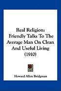 Real Religion: Friendly Talks to the Average Man on Clean and Useful Living (1910) - Bridgman, Howard Allen