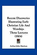 Recent Discoveries Illustrating Early Christian Life and Worship: Three Lectures (1904) - MacLean, Arthur John