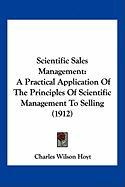 Scientific Sales Management: A Practical Application of the Principles of Scientific Management to Selling (1912) - Hoyt, Charles Wilson