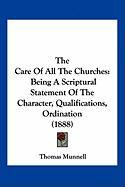 The Care of All the Churches: Being a Scriptural Statement of the Character, Qualifications, Ordination (1888) - Munnell, Thomas