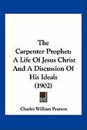 The Carpenter Prophet: A Life of Jesus Christ and a Discussion of His Ideals (1902) - Pearson, Charles William