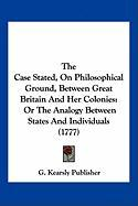 The Case Stated, on Philosophical Ground, Between Great Britain and Her Colonies: Or the Analogy Between States and Individuals (1777) - G. Kearsly Publisher, Kearsly Publisher
