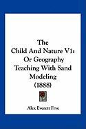 The Child and Nature V1: Or Geography Teaching with Sand Modeling (1888) - Frye, Alex Everett