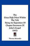 The Great High Priest Within the Veil: Being an Exposition of Chapter Seventeen of John's Gospel (1857) - Alexander, Thomas